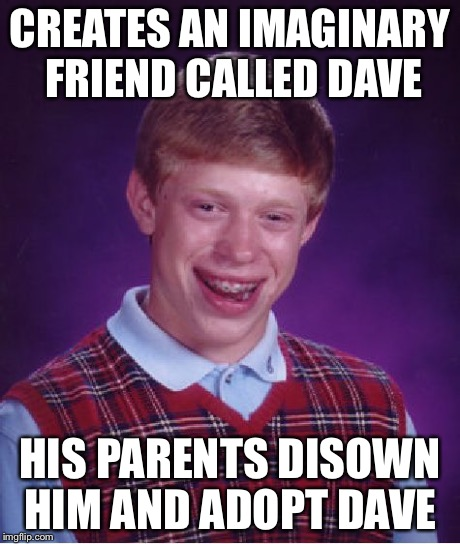 Bad Luck Brian Meme | CREATES AN IMAGINARY FRIEND CALLED DAVE HIS PARENTS DISOWN HIM AND ADOPT DAVE | image tagged in memes,bad luck brian | made w/ Imgflip meme maker