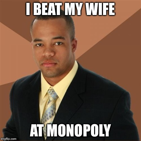 I BEAT MY WIFE AT MONOPOLY | made w/ Imgflip meme maker
