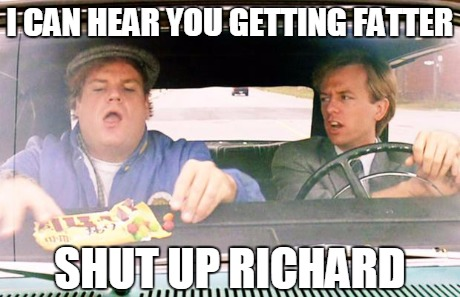 fatter | I CAN HEAR YOU GETTING FATTER SHUT UP RICHARD | image tagged in fatter,funny,tommy boy | made w/ Imgflip meme maker