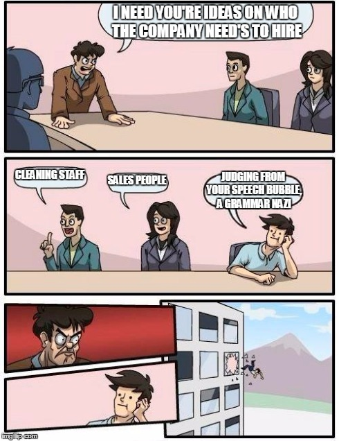 Boardroom Meeting Suggestion Meme | I NEED YOU'RE IDEAS ON WHO THE COMPANY NEED'S TO HIRE CLEANING STAFF SALES PEOPLE JUDGING FROM YOUR SPEECH BUBBLE, A GRAMMAR NAZI | image tagged in memes,boardroom meeting suggestion | made w/ Imgflip meme maker