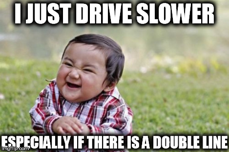 Evil Toddler Meme | I JUST DRIVE SLOWER ESPECIALLY IF THERE IS A DOUBLE LINE | image tagged in memes,evil toddler | made w/ Imgflip meme maker