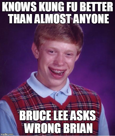 Bad Luck Brian Meme | KNOWS KUNG FU BETTER THAN ALMOST ANYONE BRUCE LEE ASKS WRONG BRIAN | image tagged in memes,bad luck brian | made w/ Imgflip meme maker