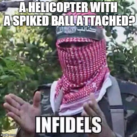 Infidels. | A HELICOPTER WITH A SPIKED BALL ATTACHED? | image tagged in infidels | made w/ Imgflip meme maker