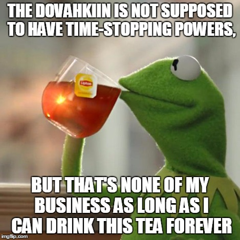 But Thats None Of My Business Meme | THE DOVAHKIIN IS NOT SUPPOSED TO HAVE TIME-STOPPING POWERS, BUT THAT'S NONE OF MY BUSINESS AS LONG AS I CAN DRINK THIS TEA FOREVER | image tagged in memes,but thats none of my business,kermit the frog | made w/ Imgflip meme maker