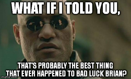 Matrix Morpheus Meme | WHAT IF I TOLD YOU, THAT'S PROBABLY THE BEST THING THAT EVER HAPPENED TO BAD LUCK BRIAN? | image tagged in memes,matrix morpheus | made w/ Imgflip meme maker