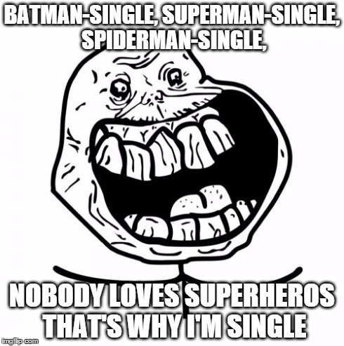 Forever Alone Happy | BATMAN-SINGLE, SUPERMAN-SINGLE, SPIDERMAN-SINGLE, NOBODY LOVES SUPERHEROS THAT'S WHY I'M SINGLE | image tagged in memes,forever alone happy | made w/ Imgflip meme maker