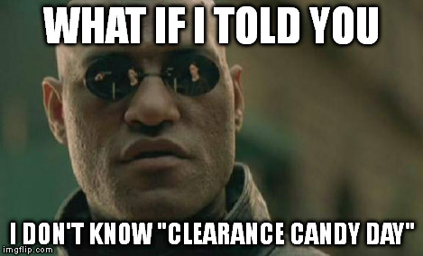"Matrix Morpheus Meme | WHAT IF I TOLD YOU I DON'T KNOW ""CLEARANCE CANDY DAY"" 