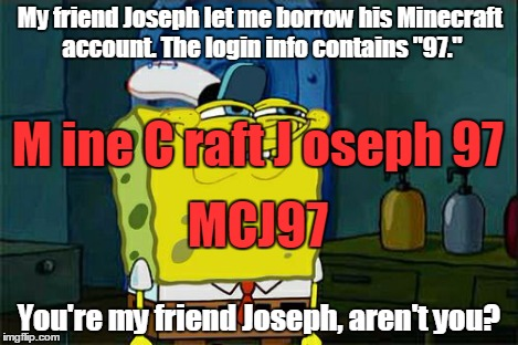 "Dont You Squidward Meme | My friend Joseph let me borrow his Minecraft account. The login info contains ""97."" You're my friend Joseph, aren't you? M ine C raft J osep 