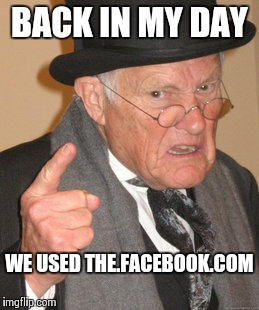 Back In My Day Meme | BACK IN MY DAY WE USED THE.FACEBOOK.COM | image tagged in memes,back in my day | made w/ Imgflip meme maker