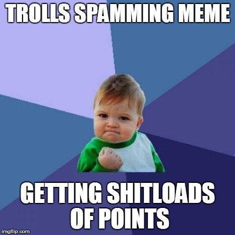 Success Kid Meme | TROLLS SPAMMING MEME GETTING SHITLOADS OF POINTS | image tagged in memes,success kid | made w/ Imgflip meme maker