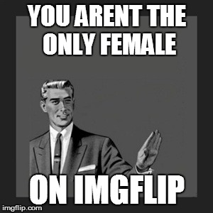 Kill Yourself Guy Meme | YOU ARENT THE ONLY FEMALE ON IMGFLIP | image tagged in memes,kill yourself guy | made w/ Imgflip meme maker