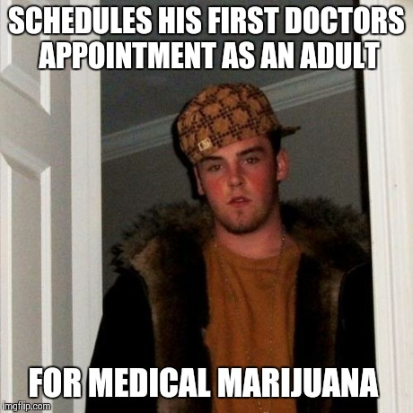Scumbag Steve Meme | SCHEDULES HIS FIRST DOCTORS APPOINTMENT AS AN ADULT FOR MEDICAL MARIJUANA | image tagged in memes,scumbag steve | made w/ Imgflip meme maker