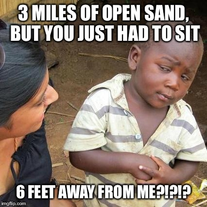 Third World Skeptical Kid | 3 MILES OF OPEN SAND, BUT YOU JUST HAD TO SIT 6 FEET AWAY FROM ME?!?!? | image tagged in memes,third world skeptical kid | made w/ Imgflip meme maker