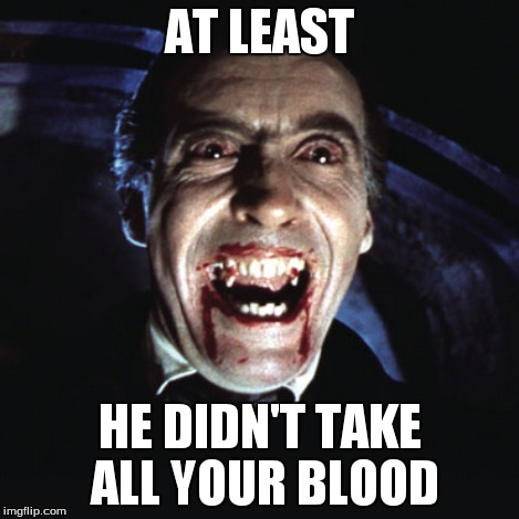 AT LEAST HE DIDN'T TAKE ALL YOUR BLOOD | made w/ Imgflip meme maker