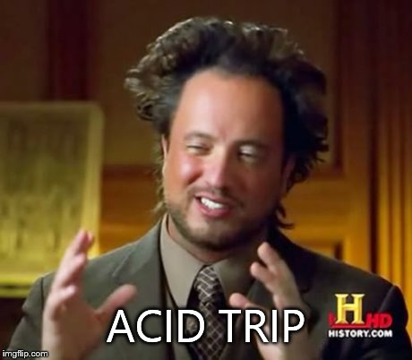 Ancient Aliens Meme | ACID TRIP | image tagged in memes,ancient aliens | made w/ Imgflip meme maker