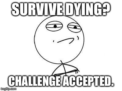 Challenge accepted | SURVIVE DYING? CHALLENGE ACCEPTED. | image tagged in challenge accepted | made w/ Imgflip meme maker
