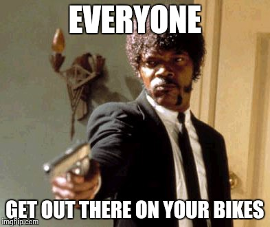 Say That Again I Dare You Meme | EVERYONE GET OUT THERE ON YOUR BIKES | image tagged in memes,say that again i dare you | made w/ Imgflip meme maker
