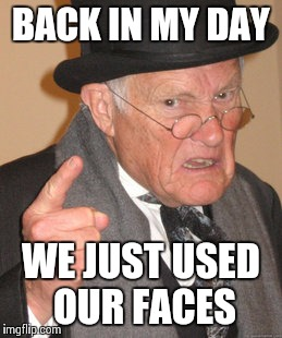 Back In My Day Meme | BACK IN MY DAY WE JUST USED OUR FACES | image tagged in memes,back in my day | made w/ Imgflip meme maker