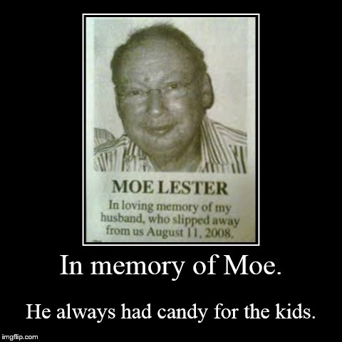 In memory of Moe. | He always had candy for the kids. | image tagged in funny,demotivationals | made w/ Imgflip demotivational maker