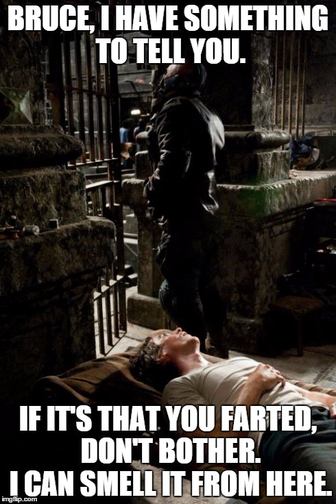 bane should lay off the beans. | BRUCE, I HAVE SOMETHING TO TELL YOU. IF IT'S THAT YOU FARTED, DON'T BOTHER. I CAN SMELL IT FROM HERE. | image tagged in memes,bane and bruce | made w/ Imgflip meme maker