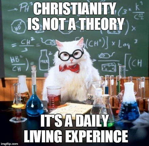 Chemistry Cat | CHRISTIANITY IS NOT A THEORY IT'S A DAILY LIVING EXPERINCE | image tagged in memes,chemistry cat | made w/ Imgflip meme maker