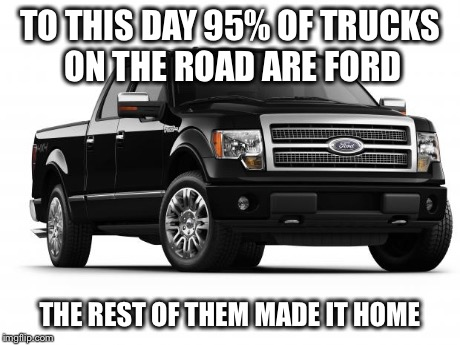 Ford | TO THIS DAY 95% OF TRUCKS ON THE ROAD ARE FORD THE REST OF THEM MADE IT HOME | image tagged in ford,trucks | made w/ Imgflip meme maker