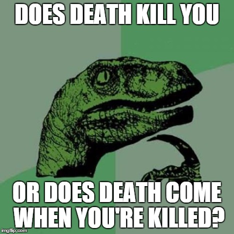 Philosoraptor Meme | DOES DEATH KILL YOU OR DOES DEATH COME WHEN YOU'RE KILLED? | image tagged in memes,philosoraptor | made w/ Imgflip meme maker