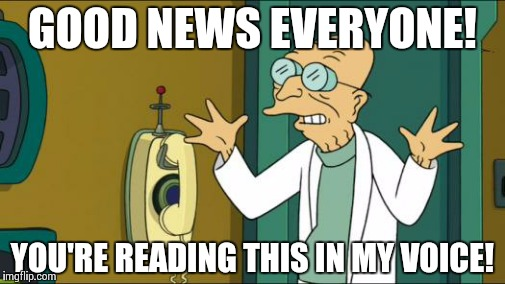 Futurama Professor | GOOD NEWS EVERYONE! YOU'RE READING THIS IN MY VOICE! | image tagged in futurama professor | made w/ Imgflip meme maker