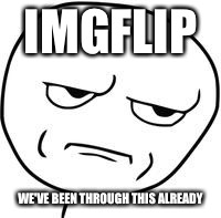 Are you kidding me? | IMGFLIP WE'VE BEEN THROUGH THIS ALREADY | image tagged in are you kidding me | made w/ Imgflip meme maker