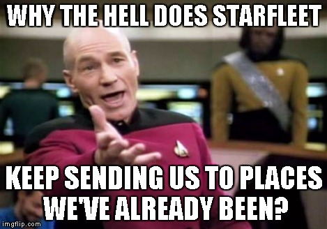 Picard Wtf Meme | WHY THE HELL DOES STARFLEET KEEP SENDING US TO PLACES WE'VE ALREADY BEEN? | image tagged in memes,picard wtf | made w/ Imgflip meme maker