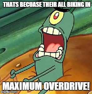 THATS BECUASE THEIR ALL BIKING IN MAXIMUM OVERDRIVE! | made w/ Imgflip meme maker