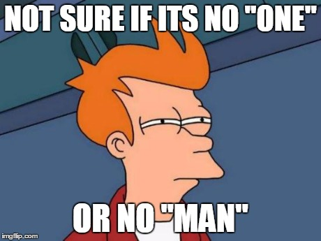 "Futurama Fry Meme | NOT SURE IF ITS NO ""ONE"" OR NO ""MAN"" 