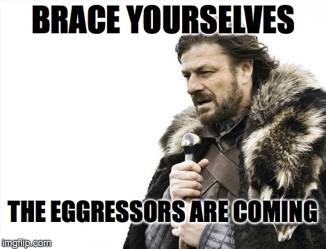 Brace Yourselves X is Coming Meme | BRACE YOURSELVES THE EGGRESSORS ARE COMING | image tagged in memes,brace yourselves x is coming | made w/ Imgflip meme maker