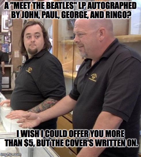"pawn stars rebuttal | A ""MEET THE BEATLES"" LP AUTOGRAPHED BY JOHN, PAUL, GEORGE, AND RINGO? I WISH I COULD OFFER YOU MORE THAN $5, BUT THE COVER'S WRITTEN ON. 