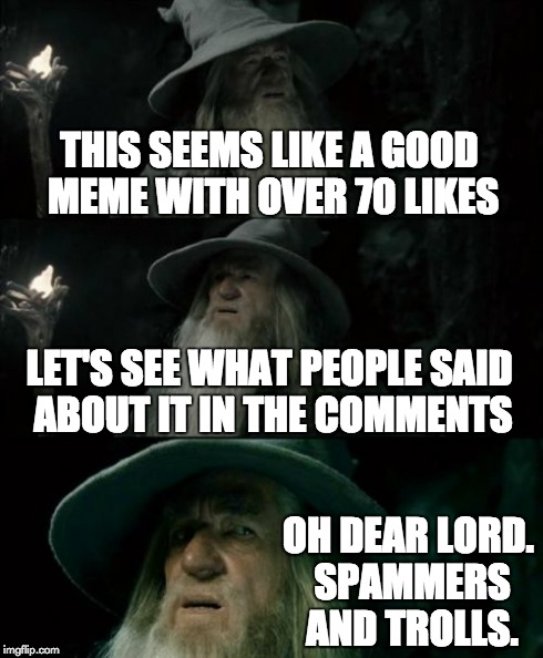 Confused Gandalf Meme | THIS SEEMS LIKE A GOOD MEME WITH OVER 70 LIKES LET'S SEE WHAT PEOPLE SAID ABOUT IT IN THE COMMENTS OH DEAR LORD. SPAMMERS AND TROLLS. | image tagged in memes,confused gandalf | made w/ Imgflip meme maker