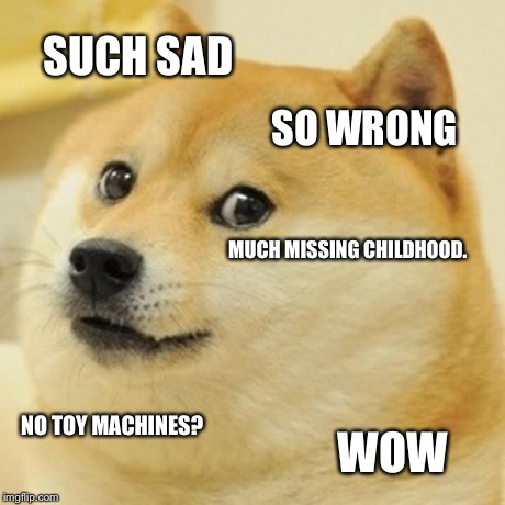 Doge Meme | SUCH SAD SO WRONG MUCH MISSING CHILDHOOD. NO TOY MACHINES? WOW | image tagged in memes,doge | made w/ Imgflip meme maker