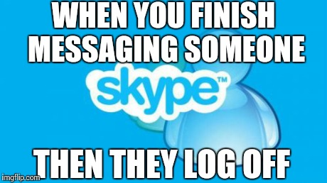 Skype | WHEN YOU FINISH MESSAGING SOMEONE THEN THEY LOG OFF | image tagged in memes,skype | made w/ Imgflip meme maker