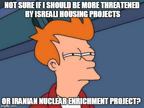 Futurama Fry Meme | NOT SURE IF I SHOULD BE MORE THREATENED BY ISREALI HOUSING PROJECTS OR IRANIAN NUCLEAR ENRICHMENT PROJECT? | image tagged in memes,futurama fry | made w/ Imgflip meme maker