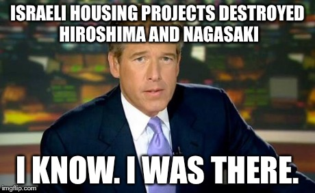 Brian Williams Was There Meme | ISRAELI HOUSING PROJECTS DESTROYED HIROSHIMA AND NAGASAKI I KNOW. I WAS THERE. | image tagged in memes,brian williams was there | made w/ Imgflip meme maker