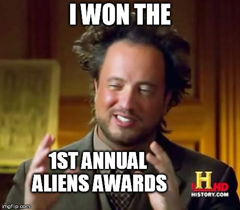 Ancient Aliens Meme | I WON THE 1ST ANNUAL ALIENS AWARDS | image tagged in memes,ancient aliens | made w/ Imgflip meme maker