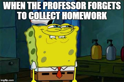 Dont You Squidward Meme | WHEN THE PROFESSOR FORGETS TO COLLECT HOMEWORK | image tagged in memes,dont you squidward | made w/ Imgflip meme maker