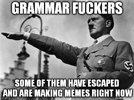 Heil Hitler | GRAMMAR F**KERS SOME OF THEM HAVE ESCAPED AND ARE MAKING MEMES RIGHT NOW | image tagged in heil hitler | made w/ Imgflip meme maker