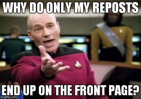 Picard Wtf Meme | WHY DO ONLY MY REPOSTS END UP ON THE FRONT PAGE? | image tagged in memes,picard wtf | made w/ Imgflip meme maker