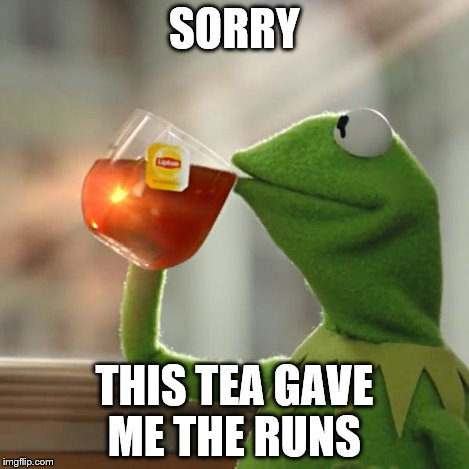 But Thats None Of My Business Meme | SORRY THIS TEA GAVE ME THE RUNS | image tagged in memes,but thats none of my business,kermit the frog | made w/ Imgflip meme maker