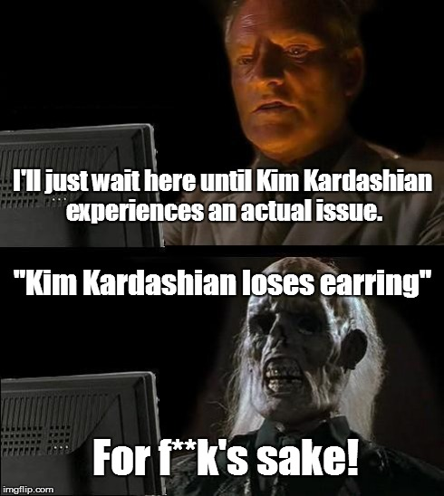 "Gettin' real tired of your shit, Kim! | I'll just wait here until Kim Kardashian experiences an actual issue. ""Kim Kardashian loses earring"" For f**k's sake! 