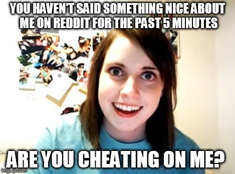 Overly Attached Girlfriend Meme | YOU HAVEN'T SAID SOMETHING NICE ABOUT ME ON REDDIT FOR THE PAST 5 MINUTES ARE YOU CHEATING ON ME? | image tagged in memes,overly attached girlfriend | made w/ Imgflip meme maker