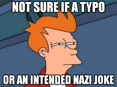 Futurama Fry Meme | NOT SURE IF A TYPO OR AN INTENDED NAZI JOKE | image tagged in memes,futurama fry | made w/ Imgflip meme maker