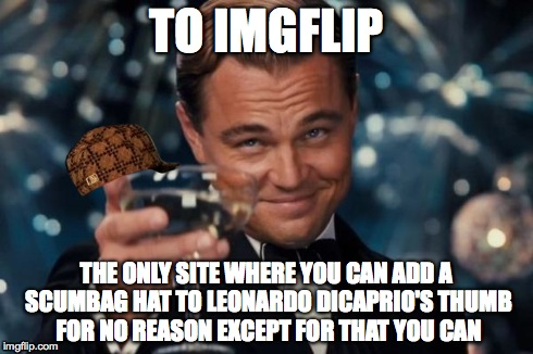 Leonardo Dicaprio Cheers Meme | TO IMGFLIP THE ONLY SITE WHERE YOU CAN ADD A SCUMBAG HAT TO LEONARDO DICAPRIO'S THUMB FOR NO REASON EXCEPT FOR THAT YOU CAN | image tagged in memes,leonardo dicaprio cheers,scumbag | made w/ Imgflip meme maker