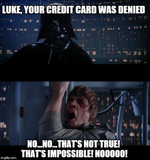 Your credit card | LUKE, YOUR CREDIT CARD WAS DENIED NO...NO...THAT'S NOT TRUE! THAT'S IMPOSSIBLE! NOOOOO! | image tagged in memes,star wars no | made w/ Imgflip meme maker