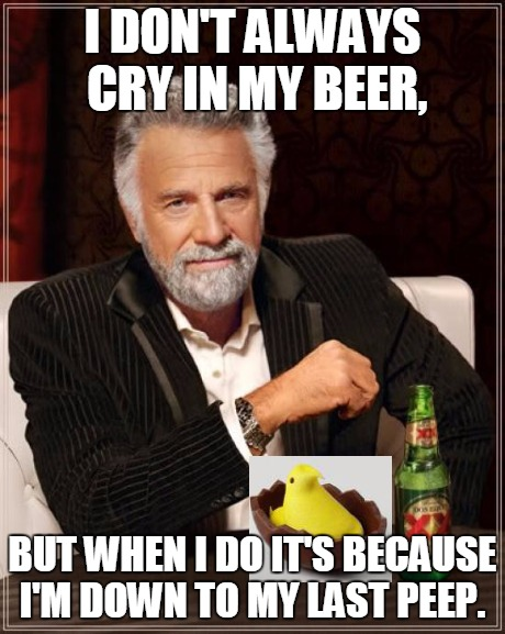 Last Peep | I DON'T ALWAYS CRY IN MY BEER, BUT WHEN I DO IT'S BECAUSE I'M DOWN TO MY LAST PEEP. | image tagged in memes,the most interesting man in the world,funny,easter | made w/ Imgflip meme maker